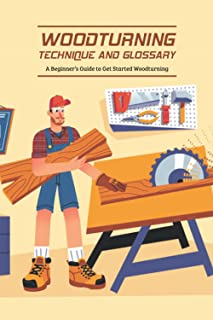 Woodturning Technique and Glossary: A Beginner's Guide to Get Started Woodturning: Father's Day Gift