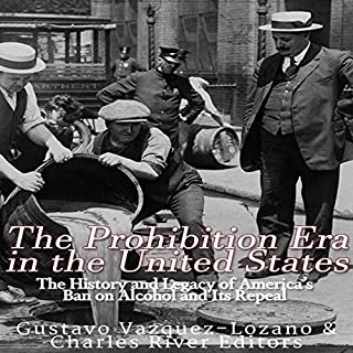 The Prohibition Era in the United States     The History and Legacy of America's Ban on Alcohol and Its Repeal              By:                                                                                                                                 Charles River Editors,                                                                                        Gustavo Vazquez Lozano                               Narrated by:                                                                                                                                 Scott Clem                      Length: 1 hr and 12 mins     3 ratings     Overall 4.7