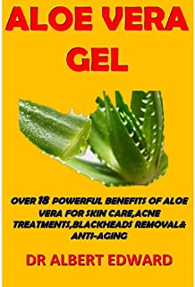 ALOE VERA GEL: OVER 18 POWERFUL BENEFITS OF ALOE VERA FOR SKIN CARE, ACNE TREATMENTS,BLACKHEADS REMOVAL& ANTI-AGING