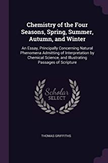 Chemistry of the Four Seasons, Spring, Summer, Autumn, and Winter: An Essay, Principally Concerning Natural Phenomena Admi...
