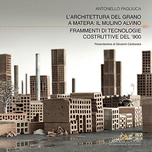 L'architettura del grano a Matera: il mulino Alvino. Frammenti di tecnologie costruttive del '900. Ediz. a colori