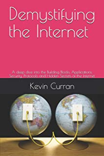 Demystifying the Internet: A deep dive into the Building Blocks, Applications, Security, Protocols and Hidden Secrets of t...