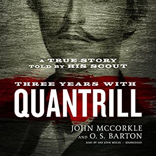 Three Years with Quantrill     A True Story Told by His Scout              By:                                                                                                                                 John McCorkle,                                                                                        O. S. Barton                               Narrated by:                                                                                                                                 Dan John Miller                      Length: 4 hrs and 4 mins     9 ratings     Overall 4.0