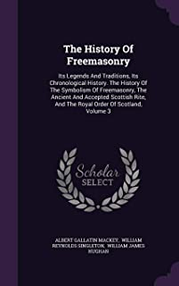 The History Of Freemasonry: Its Legends And Traditions, Its Chronological History. The History Of The Symbolism Of Freemas...