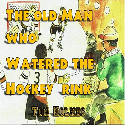 The Old Man Who Watered the Hockey Rink audiobook cover art
