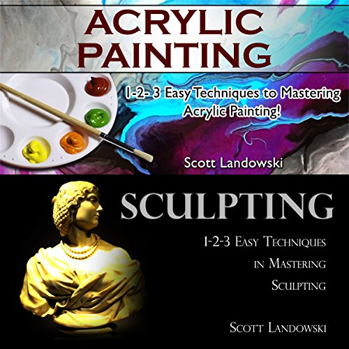 Acrylic Painting & Sculpting: 1-2-3 Easy Techniques to Mastering Acrylic Painting! & 1-2-3 Easy Techniques in Mastering Sculpting! audiobook cover art