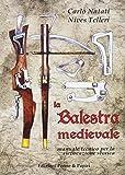 La balestra medievale. Manuale tecnico per la rievocazione storica...