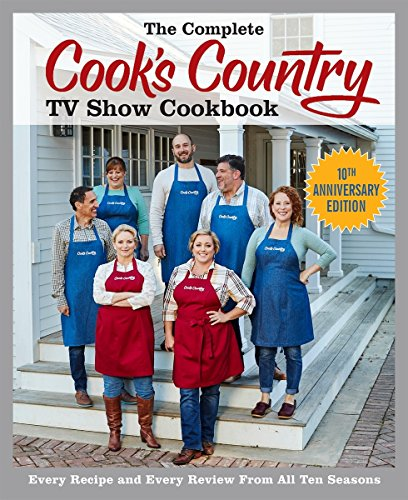 The Complete Cook s Country TV Show Cookbook 10th Anniversary Edition: Every Recipe and Every Review From All Ten Seasons (COMPLETE CCY TV SHOW COOKBOOK)
