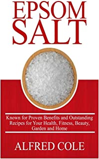 Epsom Salt: Known for Proven Benefits and Outstanding Recipes for Health, Fitness, Beauty, Garden and Home