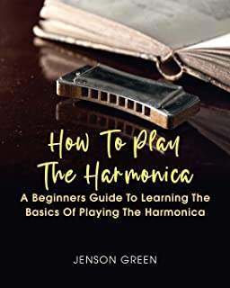 How To Play The Harmonica: A Beginners Guide To Learning The Basics Of Playing The Harmonica