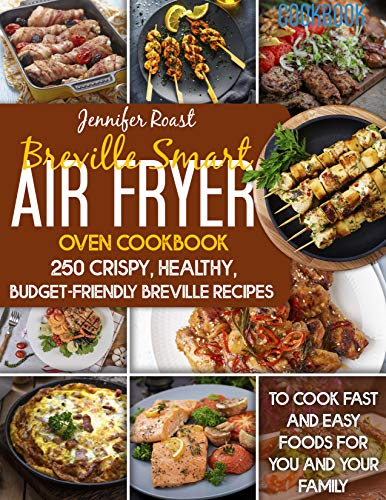 Breville Smart Air Fryer Oven Cookbook: 250 Crispy, Healthy, Budget-Friendly Breville Recipes To Cook Fast And Easy Foods For You And Your Family.