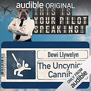 The Uncynical Cannibal     This Is Your Pilot Speaking, An Audible Original Pilot              By:                                                                                                                                 Dewi Llywelyn                               Narrated by:                                                                                                                                 Richard Glover,                                                                                        Simon Kane,                                                                                        Daniel Lawrence Taylor,                   and others                 Length: 31 mins     250 ratings     Overall 2.4