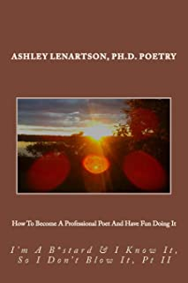 How To Become A Professional Poet And Have Fun Doing It: I'm A B*stard & I Know It, So I Don't Blow It, PT II