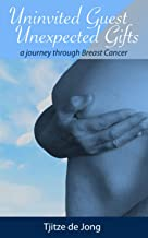 Uninvited Guest, Unexpected Gifts: A Journey Through Breast Cancer