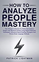 How to Analyze People Mastery: The Ultimate Collection To Think And Analyze People Like Sherlock Holmes Using Proven Body Language Methods, Advanced Speed Reading And Rapid Deduction Techniques