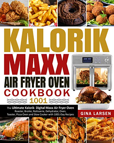 Kalorik Maxx Air Fryer Oven Cookbook 1001: The Ultimate Kalorik Digital Maxx Air Fryer Oven Roaster, Broiler, Rotisserie, Dehydrator, Oven, Toaster, Pizza Oven and Slow Cooker with 1001-Day Recipes