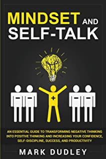Mindset and Self-Talk: An Essential Guide to Transforming Negative Thinking Into Positive Thinking and Increasing Your Con...