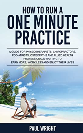 How To Run A One Minute Practice : A guide for physiotherapists,chiropractors,podiatrists,osteopaths and allied health professionals wanting to earn more, work less and enjoy their lives