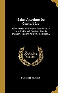 Saint Anselme De Cantorbéry: Tableau De La Vie Monastique Et De La Lutte Du Pouvoir Spirituel Avec Le Pouvoir Temporel Au Onzième Siècle...