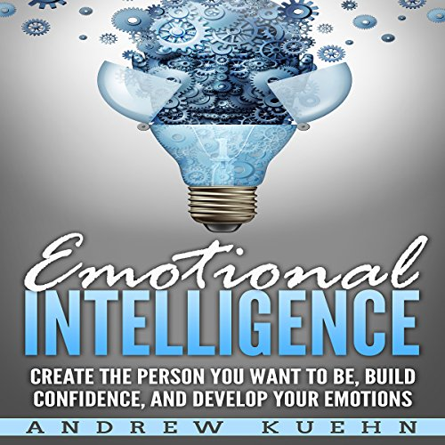 Emotional Intelligence: Create the Person You Want to Be, Build Confidence, and Develop Your Emotions audiobook cover art