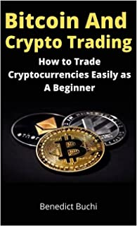 Bitcoin and Crypto Trading: How to Trade Cryptocurrencies Easily as A Beginner