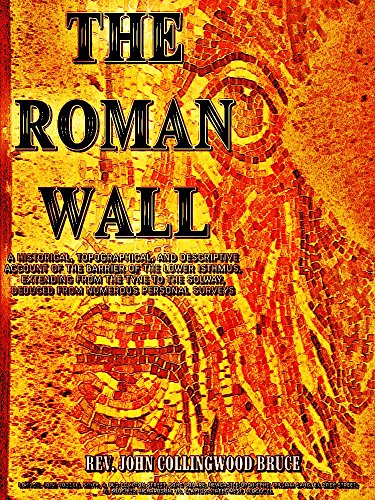 The Roman Wall: A HISTORICAL, TOPOGRAPHICAL, AND DESCRIPTIVE ACCOUNT OF THE BARRIER OF THE LOWER ISTHMUS, EXTENDING FROM THE TYNE TO THE SOLWAY, DEDUCED ... NUMEROUS PERSONAL SURVEYS (English Edition)