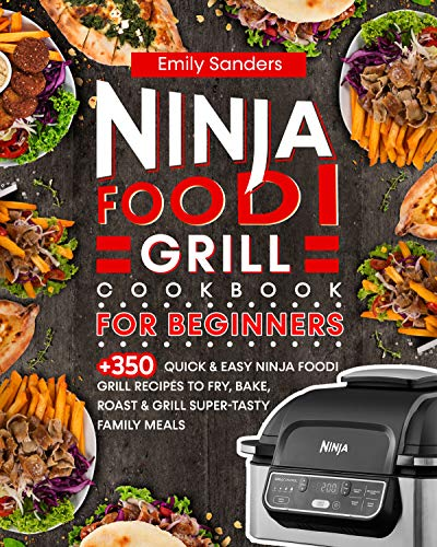 Ninja Foodi Grill Cookbook for Beginners: 350+ Quick & Easy Ninja Foodi Grill Recipes to Fry, Bake, Roast & Grill Super-Tasty Family Meals by [Emily Sanders]