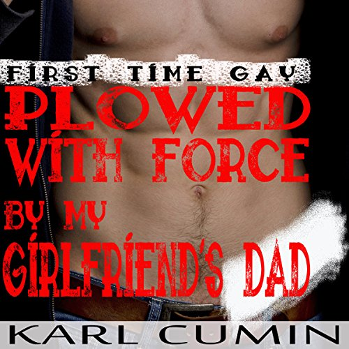 First Time Gay: Plowed with Force by My Girlfriend's Dad audiobook cover art