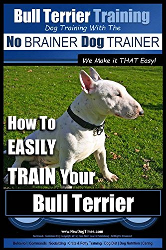 Bull Terrier Training | Dog Training with the No BRAINER Dog TRAINER ~ We Make it THAT Easy!: How to EASILY TRAIN Your Bull Terrier (English Edition)