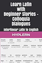 Learn Latin with Beginner Stories - Colloquia Dialogues: Interlinear Latin to English (Learn Latin with Interlinear Stories for Beginners and Advanced Readers)