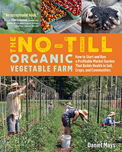 The No-Till Organic Vegetable Farm: How to Start and Run a Profitable Market Garden That Builds Health in Soil, Crops, and Communities Front Cover