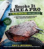 Smoke It Like a Pro on the Big Green Egg & Other Ceramic Cookers: An Independent Guide with Master Recipes from a Competition Barbecue Team--Includes Smoking, Grilling and Roasting Techniques