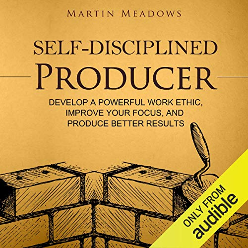 Self-Disciplined Producer: Develop a Powerful Work Ethic, Improve Your Focus, and Produce Better Results audiobook cover art