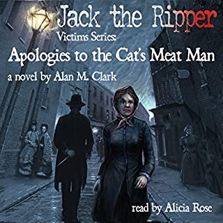 Apologies to the Cat's Meat Man: A Novel of Annie Chapman, the Second Victim of Jack the Ripper     Jack the Ripper Victims Series              By:                                                                                                                                 Alan M. Clark                               Narrated by:                                                                                                                                 Alicia Rose                      Length: 4 hrs and 57 mins     2 ratings     Overall 4.5