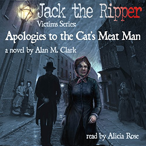 Apologies to the Cat's Meat Man: A Novel of Annie Chapman, the Second Victim of Jack the Ripper Audiobook By Alan M. Clark cover art