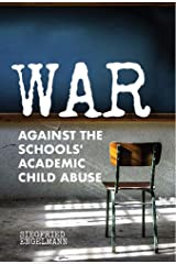 War Against the Schools' Academic Child Abuse Kindle Edition