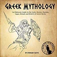 Greek Mythology: An Elaborate Guide to the Gods, Heroes, Harems, Sagas, Rituals and Beliefs of Greek Myths