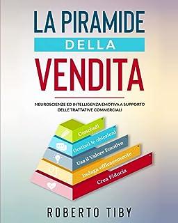 La Piramide della Vendita (4 LIBRI + 1 + INTRO INEDITA !!): Neuroscienze ed intelligenza emotiva a supporto delle trattati...