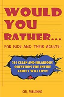 Would You Rather... for Kids and Their Adults! 365 Clean and Hilarious Questions the Entire Family Will Love!