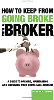 How to Keep from Going Broke with a Broker: A Guide to Opening, Maintaining and Surviving Your Brokerage Account