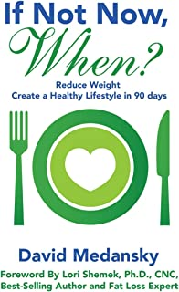 If Not Now, When?: Reduce Weight - Create a Healthy Lifestyle in 90 Days
