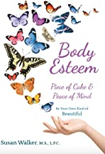 Body Esteem: Piece of Cake & Peace of Mind: Quiet the voice of your inner critic. Become your own kind of beautiful by improving your body image, appearance, and self-esteem.