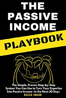 The Passive Income Playbook: The Simple, Proven, Step-by-Step System You Can Use to Turn Your Expertise Into Passive Income - in the Next 30 Days (Digital Marketing Mastery Book 1)