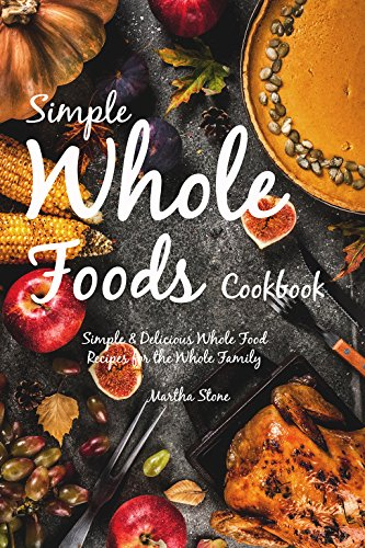 Simple Whole Foods Cookbook: Simple & Delicious Whole Food Recipes for the Whole Family (English Edition)