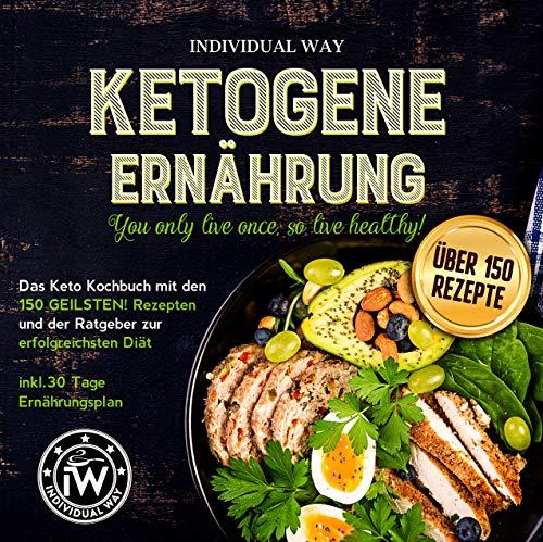 Ketogene Ernährung: You only live once, so live healthy! Das Keto Kochbuch mit den 150 GEILSTEN! Rezepten und der Ratgeber zur erfolgreichsten Diät Inkl. 30 Tage Ernährungsplan