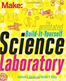 Make: The Annotated Build-It-Yourself Science Laboratory: Build Over 200 Pieces of Science...