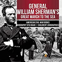 General William Sherman's Great March to the Sea - American Civil War Books - Biography 5th Grade - Children's Biographies