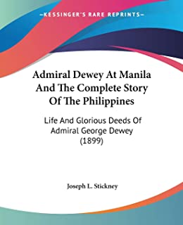 Admiral Dewey At Manila And The Complete Story Of The Philippines: Life And Glorious Deeds Of Admiral George Dewey (1899)