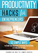 Productivity Hacks for Entrepreneurs:: 53 Simple Ways to Grow Your Business & Increase Productivity in 5 Minutes or Less (...