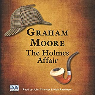 The Holmes Affair                   By:                                                                                                                                 Graham Moore                               Narrated by:                                                                                                                                 John Chancer,                                                                                        Nick Rawlinson                      Length: 12 hrs and 53 mins     51 ratings     Overall 3.7